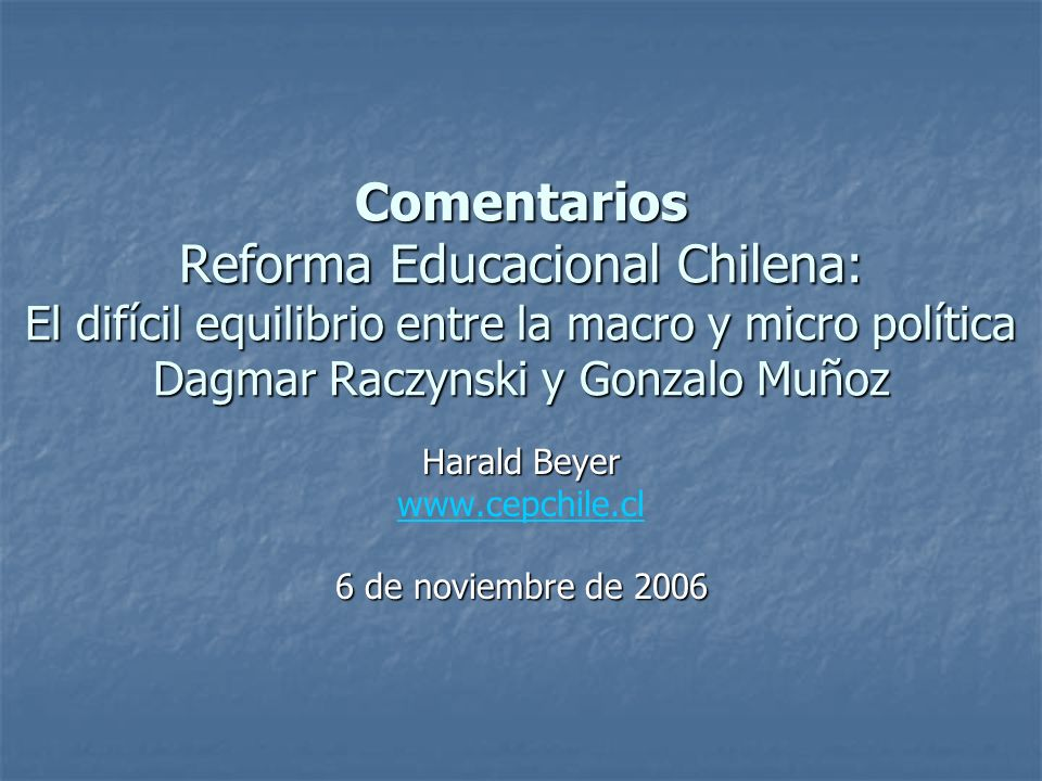 Comentarios Reforma Educacional Chilena: El difícil equilibrio entre la macro y micro política Dagmar Raczynski y Gonzalo Muñoz Harald Beyer www.cepch