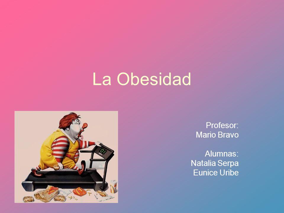 La Obesidad Profesor: Mario Bravo Alumnas: Natalia Serpa Eunice Uribe