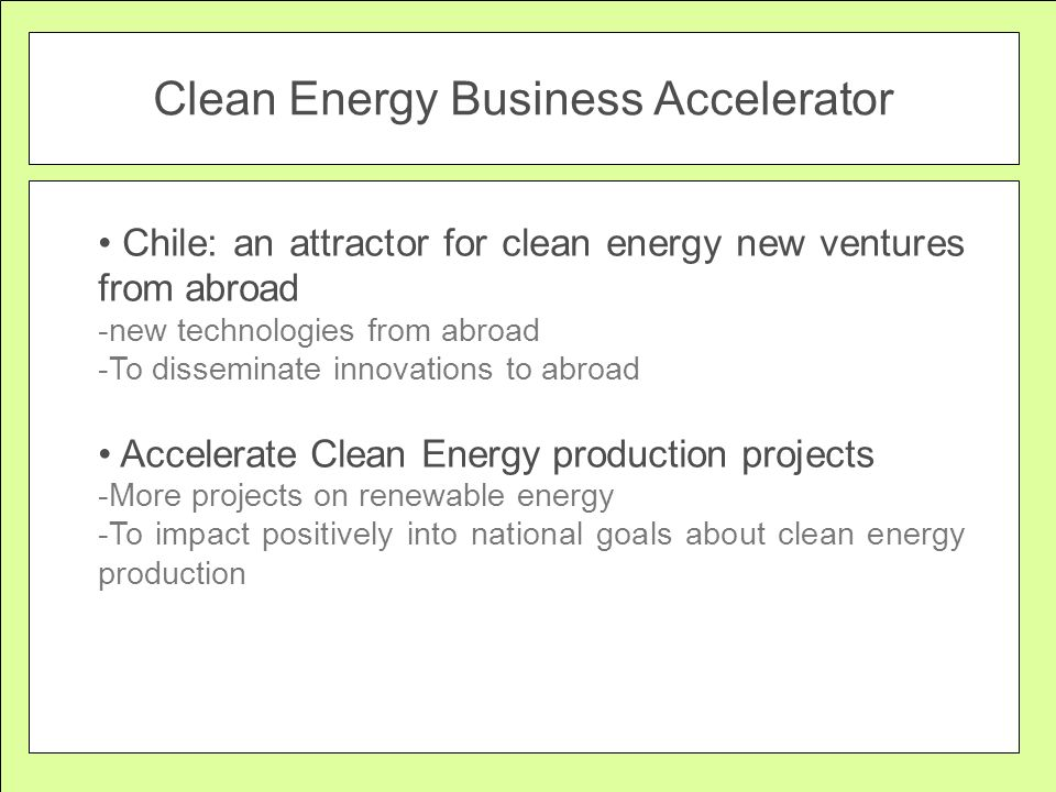 Clean Energy Business Accelerator Chile: an attractor for clean energy new ventures from abroad -new technologies from abroad -To disseminate innovations to abroad Accelerate Clean Energy production projects -More projects on renewable energy -To impact positively into national goals about clean energy production