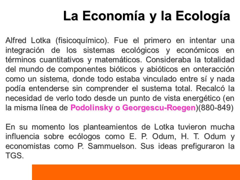 La Economía y la Ecología Alfred Lotka (fisicoquímico). Fue el primero en intentar una integración de los sistemas ecológicos y económicos en términos
