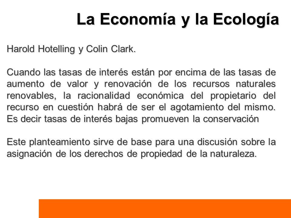 La Economía y la Ecología Harold Hotelling y Colin Clark. Cuando las tasas de interés están por encima de las tasas de aumento de valor y renovación d