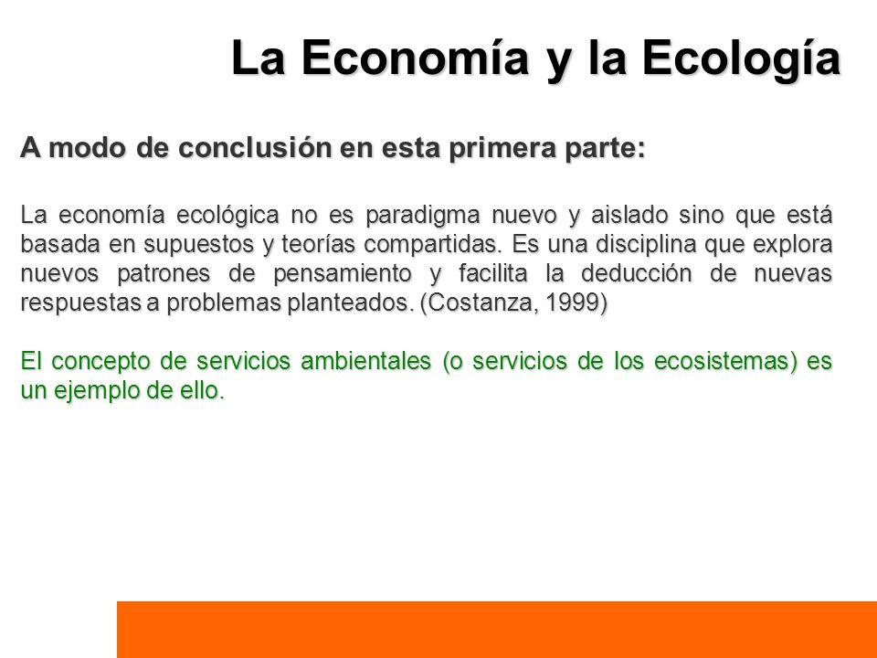 La Economía y la Ecología A modo de conclusión en esta primera parte: La economía ecológica no es paradigma nuevo y aislado sino que está basada en su