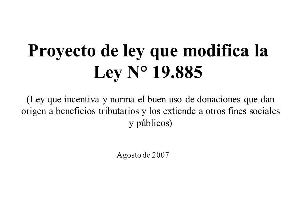 Proyecto de ley que modifica la Ley N° 19.885 Agosto de 2007 (Ley que incentiva y norma el buen uso de donaciones que dan origen a beneficios tributarios y los extiende a otros fines sociales y públicos)