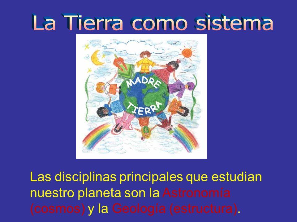 Las disciplinas principales que estudian nuestro planeta son la Astronomía (cosmos) y la Geología (estructura).