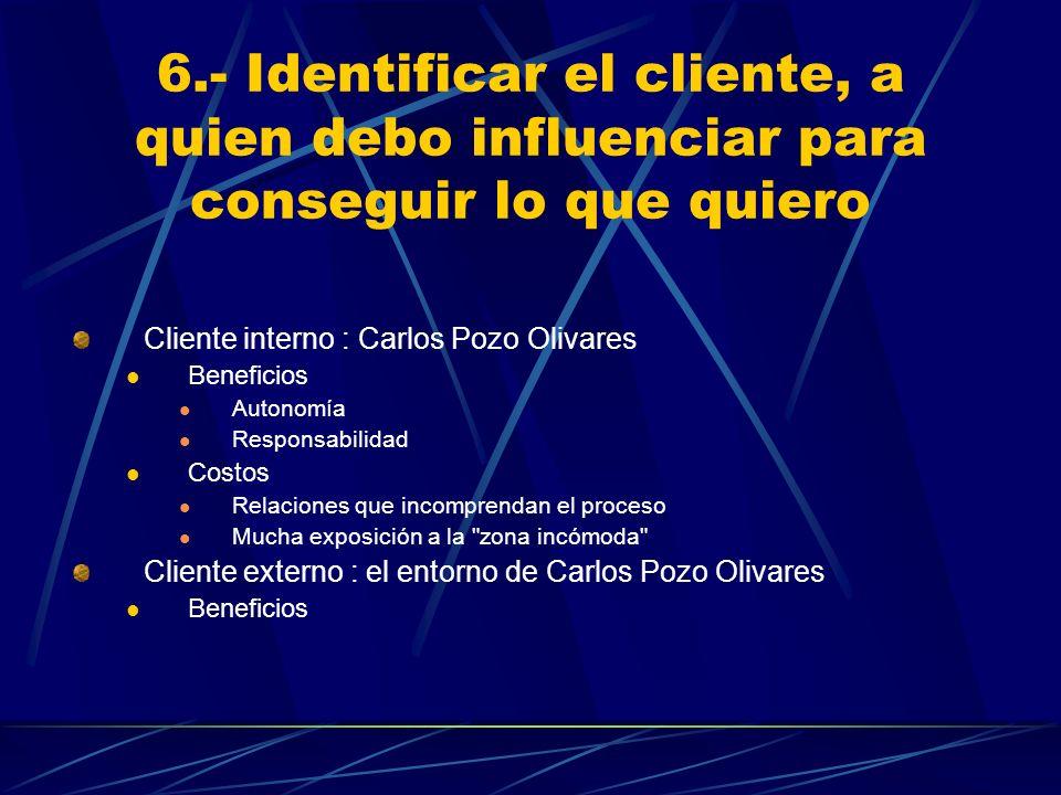 6.- Identificar el cliente, a quien debo influenciar para conseguir lo que quiero Cliente interno : Carlos Pozo Olivares Beneficios Autonomía Responsa
