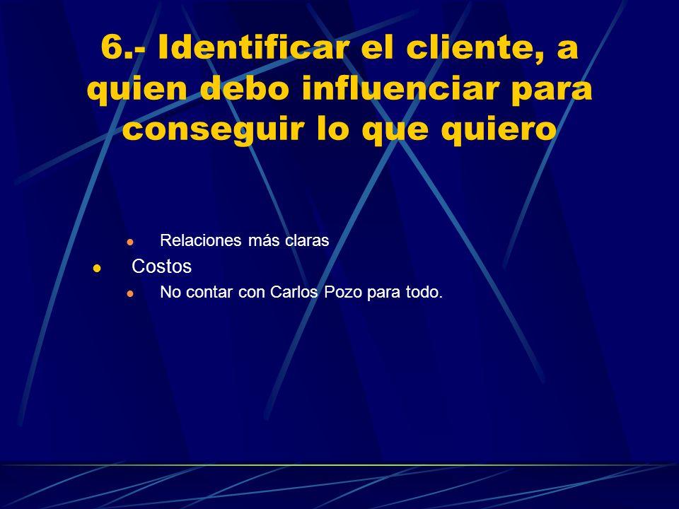 6.- Identificar el cliente, a quien debo influenciar para conseguir lo que quiero Relaciones más claras Costos No contar con Carlos Pozo para todo.