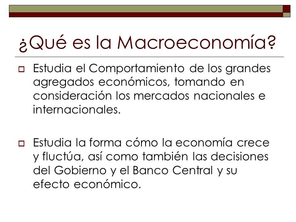 ¿Qué es la Macroeconomía? Estudia el Comportamiento de los grandes agregados económicos, tomando en consideración los mercados nacionales e internacio