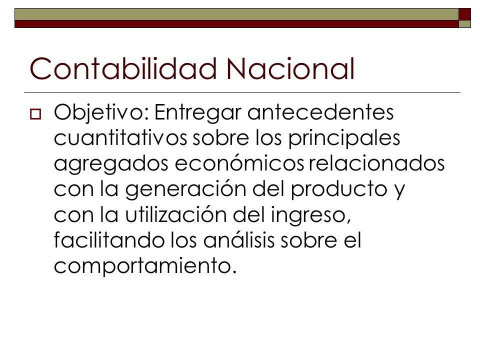 Contabilidad Nacional Objetivo: Entregar antecedentes cuantitativos sobre los principales agregados económicos relacionados con la generación del prod