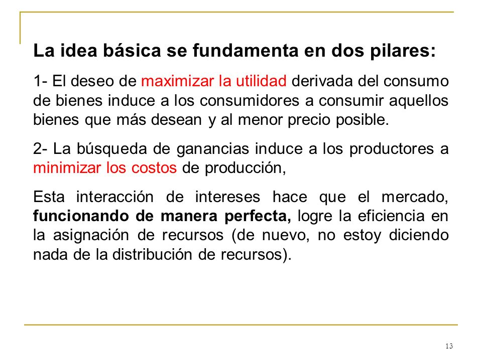 13 La idea básica se fundamenta en dos pilares: 1- El deseo de maximizar la utilidad derivada del consumo de bienes induce a los consumidores a consum