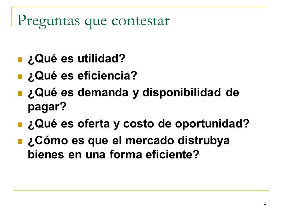 2 Preguntas que contestar ¿Qué es utilidad? ¿Qué es eficiencia? ¿Qué es demanda y disponibilidad de pagar? ¿Qué es oferta y costo de oportunidad? ¿Cóm