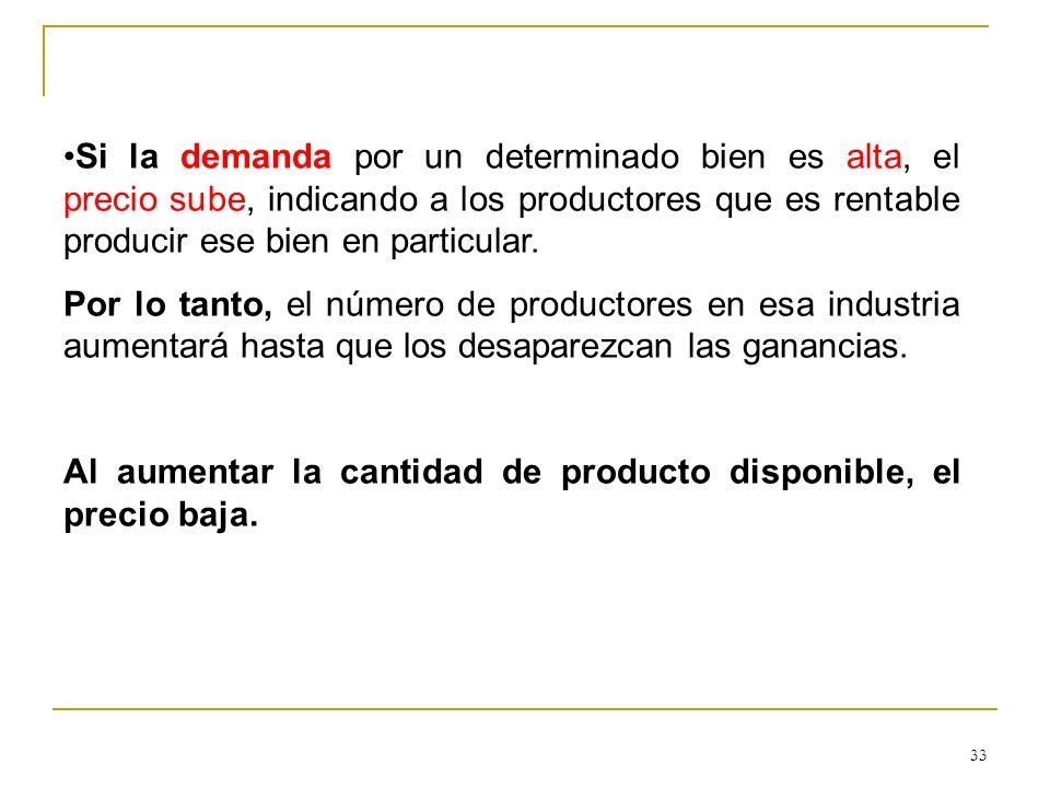 33 Si la demanda por un determinado bien es alta, el precio sube, indicando a los productores que es rentable producir ese bien en particular. Por lo