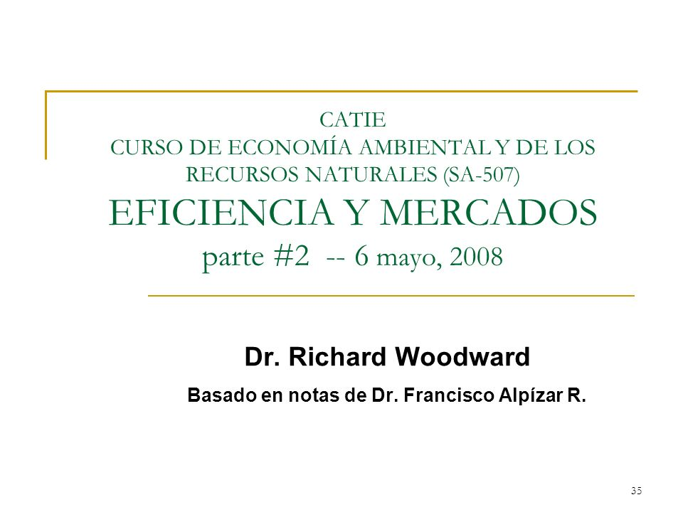 35 CATIE CURSO DE ECONOMÍA AMBIENTAL Y DE LOS RECURSOS NATURALES (SA-507) EFICIENCIA Y MERCADOS parte #2 -- 6 mayo, 2008 Dr. Richard Woodward Basado e