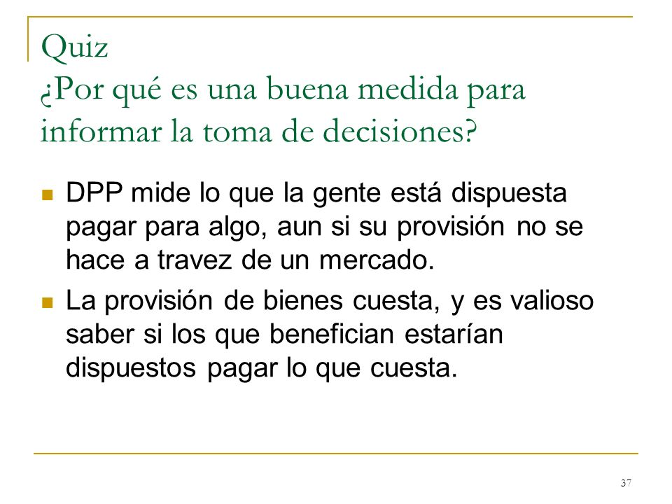 37 Quiz ¿Por qué es una buena medida para informar la toma de decisiones? DPP mide lo que la gente está dispuesta pagar para algo, aun si su provisión