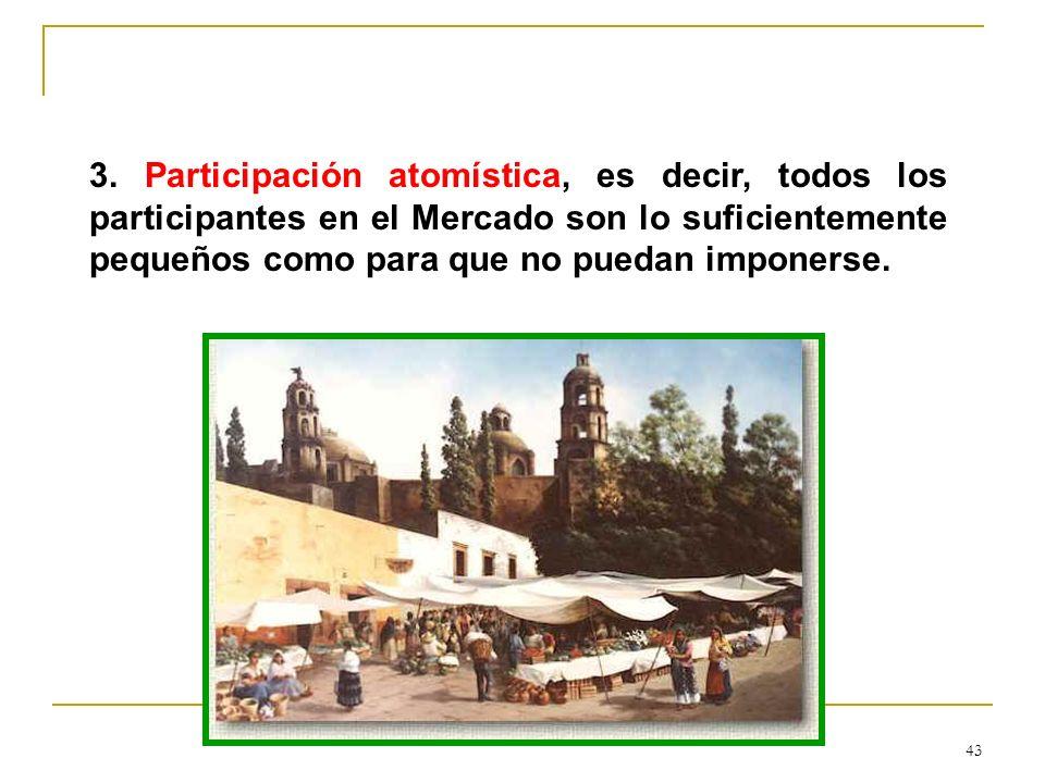 43 3. Participación atomística, es decir, todos los participantes en el Mercado son lo suficientemente pequeños como para que no puedan imponerse.