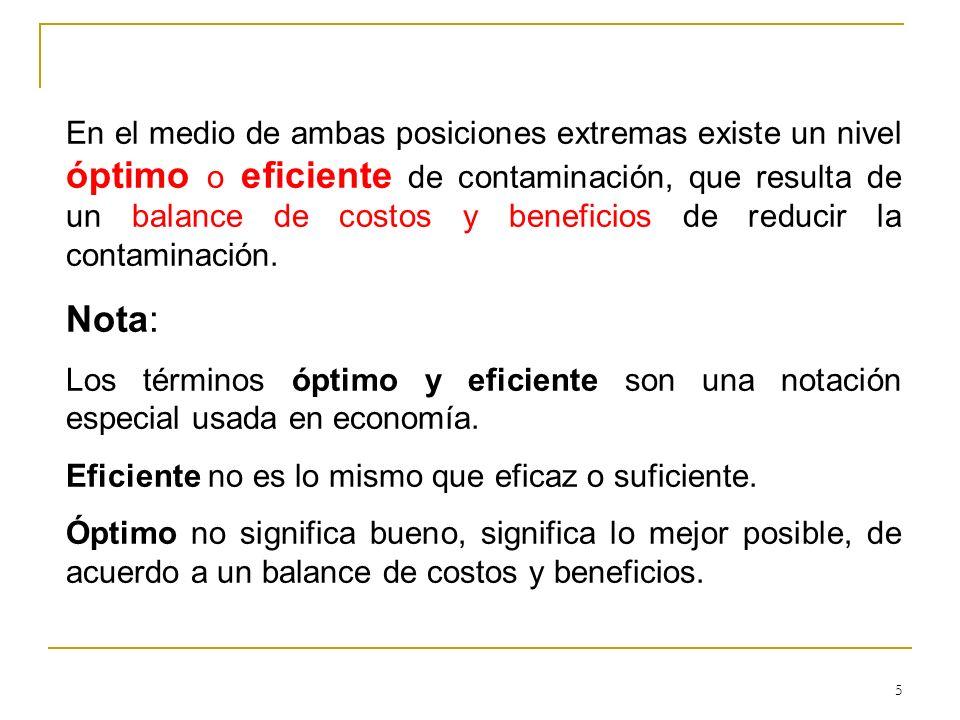 5 En el medio de ambas posiciones extremas existe un nivel óptimo o eficiente de contaminación, que resulta de un balance de costos y beneficios de re