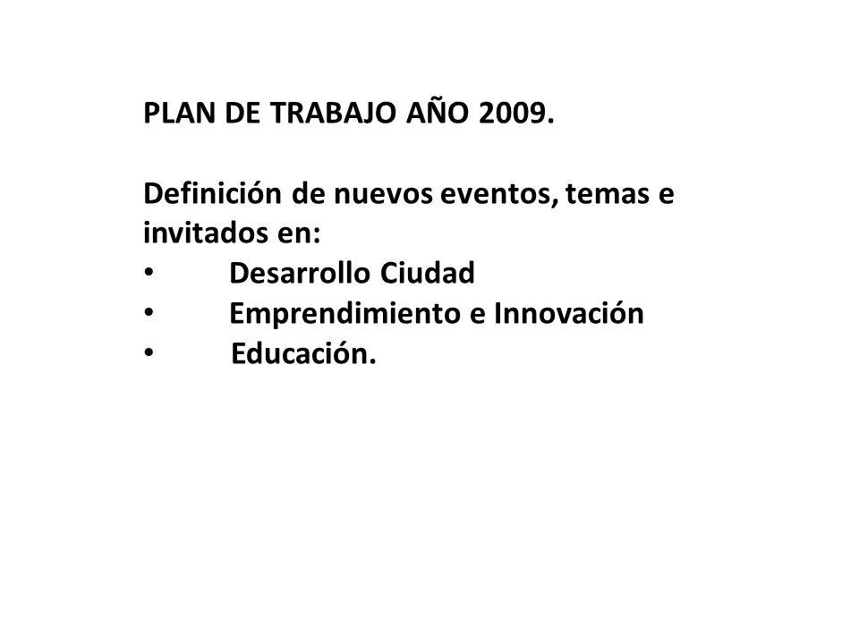 PLAN DE TRABAJO AÑO 2009. Definición de nuevos eventos, temas e invitados en: Desarrollo Ciudad Emprendimiento e Innovación Educación.