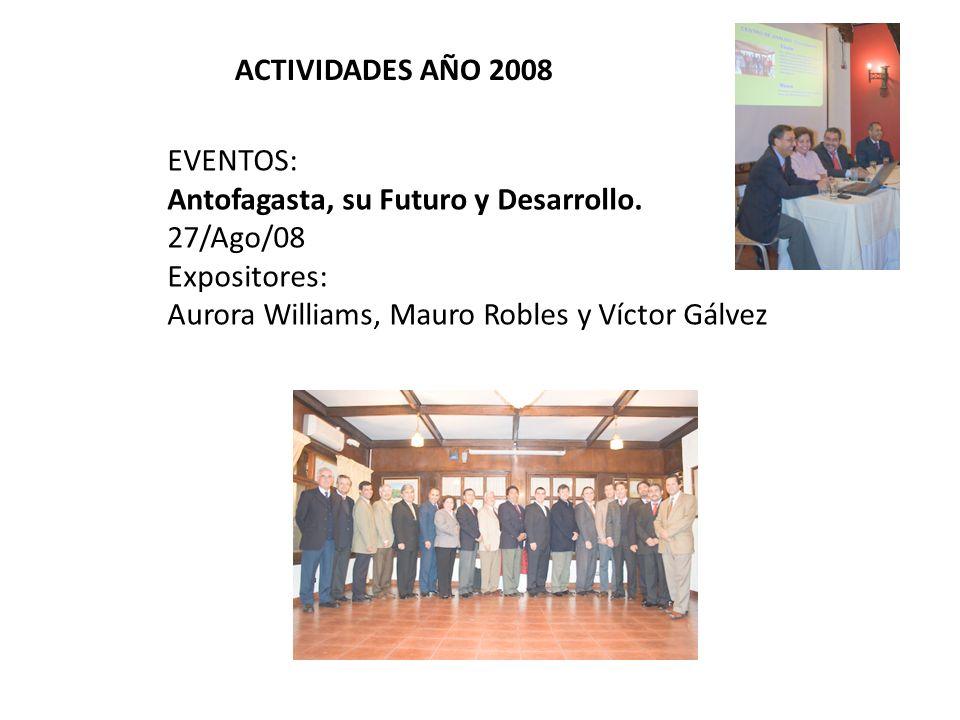 ACTIVIDADES AÑO 2008 EVENTOS: Antofagasta, su Futuro y Desarrollo. 27/Ago/08 Expositores: Aurora Williams, Mauro Robles y Víctor Gálvez