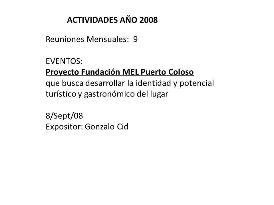 ACTIVIDADES AÑO 2008 Reuniones Mensuales: 9 EVENTOS: Proyecto Fundación MEL Puerto Coloso que busca desarrollar la identidad y potencial turístico y gastronómico del lugar 8/Sept/08 Expositor: Gonzalo Cid