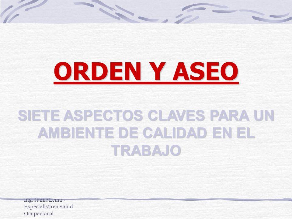Ing. Jaime Lema - Especialista en Salud Ocupacional SIETE ASPECTOS CLAVES PARA UN AMBIENTE DE CALIDAD EN EL TRABAJO ORDEN Y ASEO