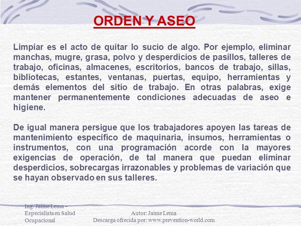 Ing. Jaime Lema - Especialista en Salud Ocupacional ORDEN Y ASEO Limpiar es el acto de quitar lo sucio de algo. Por ejemplo, eliminar manchas, mugre,