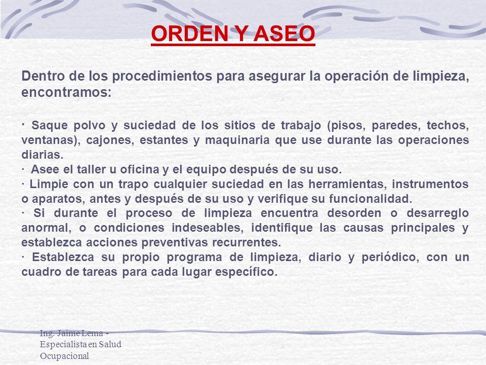 Ing. Jaime Lema - Especialista en Salud Ocupacional ORDEN Y ASEO Dentro de los procedimientos para asegurar la operación de limpieza, encontramos: · S