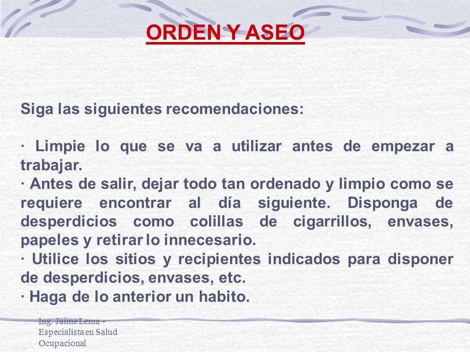 Ing. Jaime Lema - Especialista en Salud Ocupacional ORDEN Y ASEO Siga las siguientes recomendaciones: · Limpie lo que se va a utilizar antes de empeza