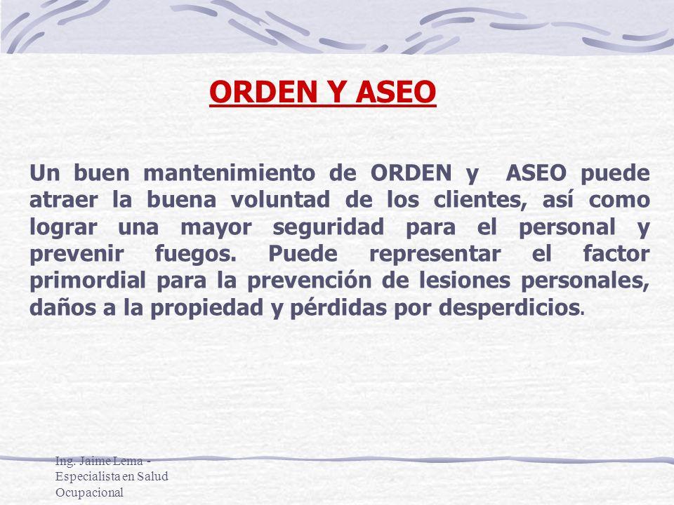 Ing. Jaime Lema - Especialista en Salud Ocupacional ORDEN Y ASEO Un buen mantenimiento de ORDEN y ASEO puede atraer la buena voluntad de los clientes,