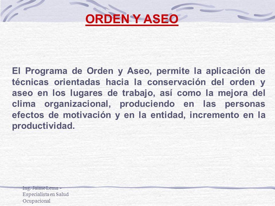 Ing. Jaime Lema - Especialista en Salud Ocupacional ORDEN Y ASEO El Programa de Orden y Aseo, permite la aplicación de técnicas orientadas hacia la co