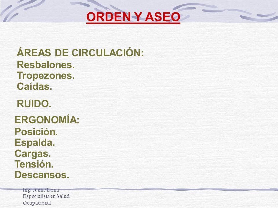 Ing. Jaime Lema - Especialista en Salud Ocupacional ORDEN Y ASEO ÁREAS DE CIRCULACIÓN: Resbalones. Tropezones. Caídas. RUIDO. ERGONOMÍA: Posición. Esp