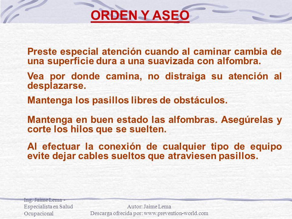 Ing. Jaime Lema - Especialista en Salud Ocupacional ORDEN Y ASEO Preste especial atención cuando al caminar cambia de una superficie dura a una suaviz