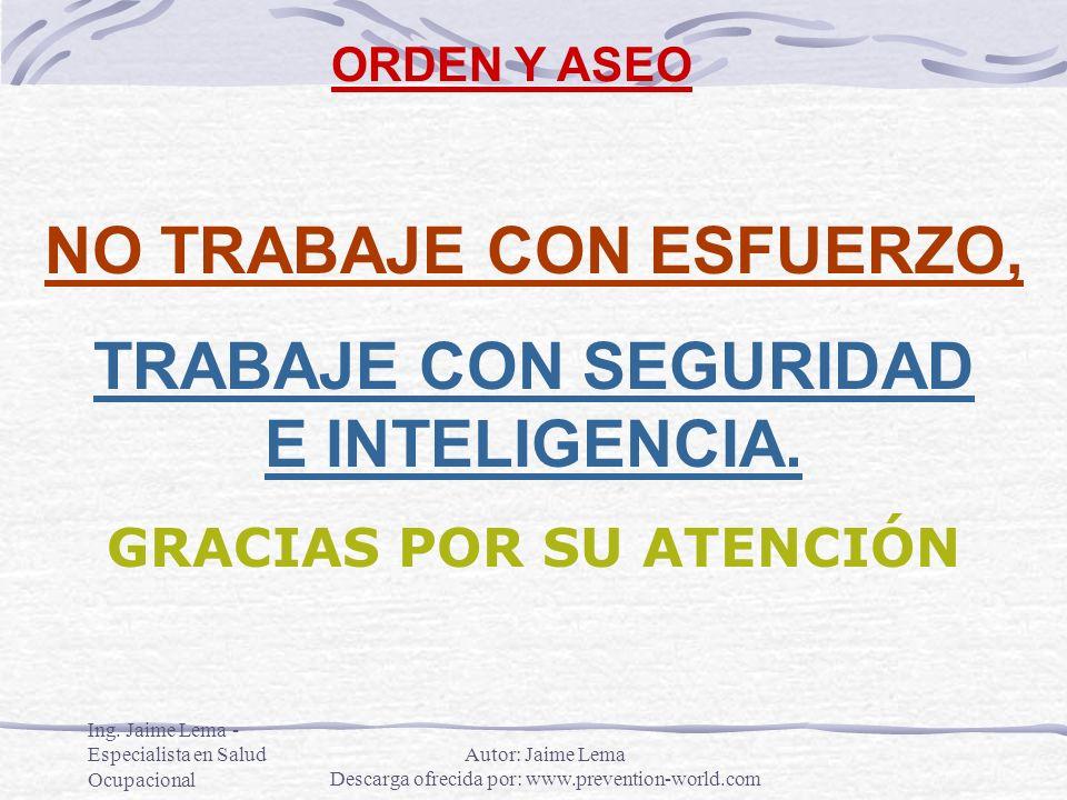 Ing. Jaime Lema - Especialista en Salud Ocupacional ORDEN Y ASEO NO TRABAJE CON ESFUERZO, TRABAJE CON SEGURIDAD E INTELIGENCIA. GRACIAS POR SU ATENCIÓ