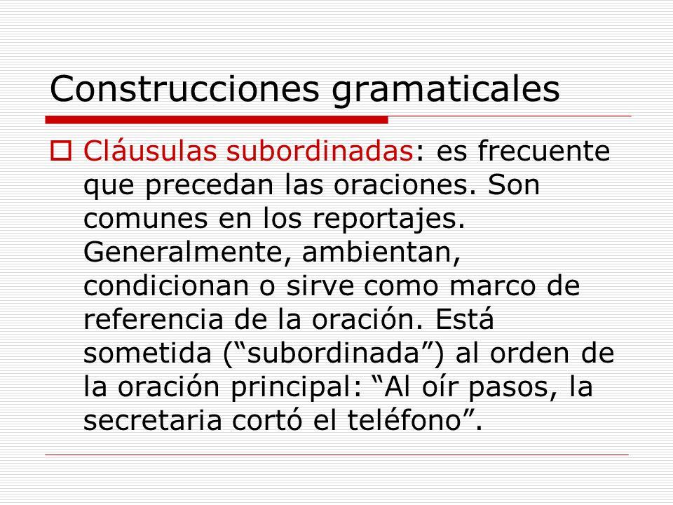 Construcciones gramaticales Cláusulas subordinadas: es frecuente que precedan las oraciones. Son comunes en los reportajes. Generalmente, ambientan, c