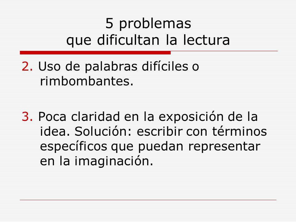 5 problemas que dificultan la lectura 2. Uso de palabras difíciles o rimbombantes. 3. Poca claridad en la exposición de la idea. Solución: escribir co
