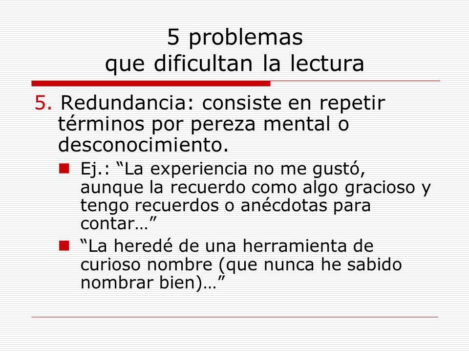 5 problemas que dificultan la lectura 5. Redundancia: consiste en repetir términos por pereza mental o desconocimiento. Ej.: La experiencia no me gust
