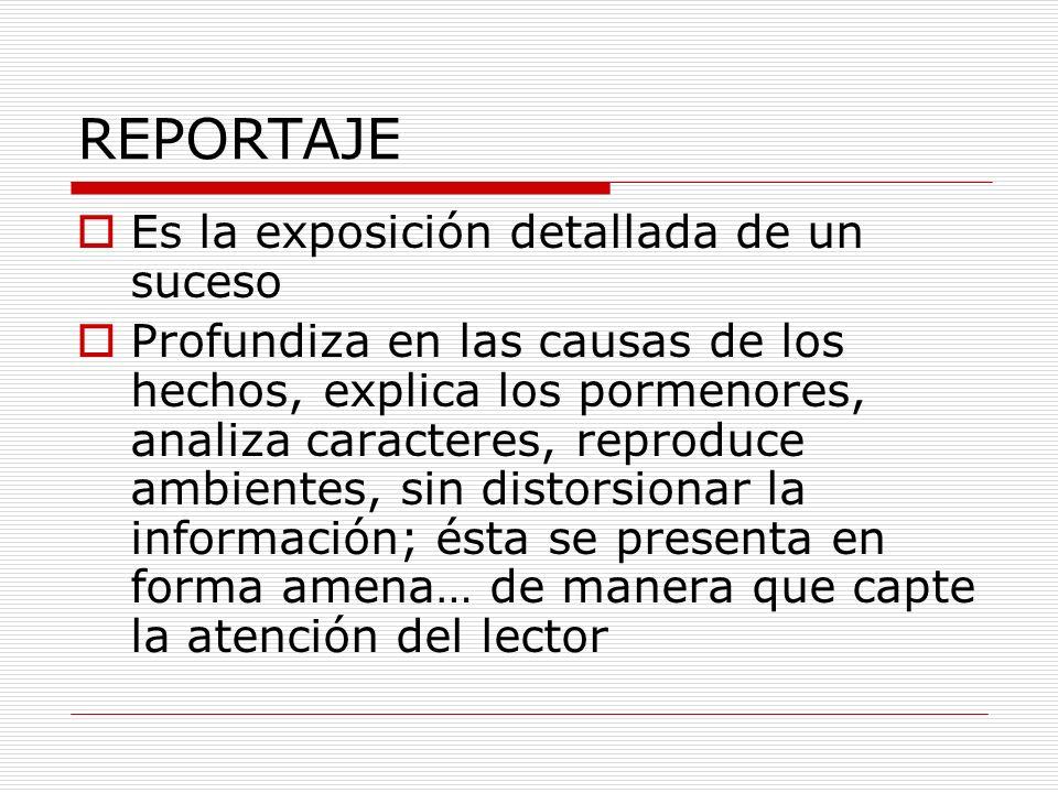 REPORTAJE Es la exposición detallada de un suceso Profundiza en las causas de los hechos, explica los pormenores, analiza caracteres, reproduce ambien
