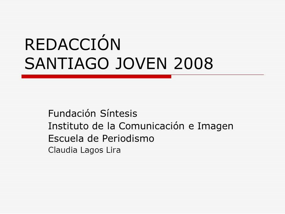 REDACCIÓN SANTIAGO JOVEN 2008 Fundación Síntesis Instituto de la Comunicación e Imagen Escuela de Periodismo Claudia Lagos Lira
