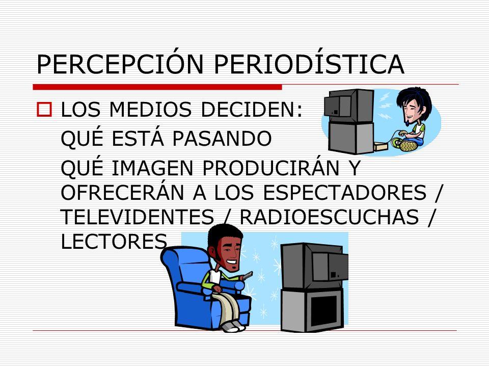 PERCEPCIÓN PERIODÍSTICA LOS MEDIOS DECIDEN: QUÉ ESTÁ PASANDO QUÉ IMAGEN PRODUCIRÁN Y OFRECERÁN A LOS ESPECTADORES / TELEVIDENTES / RADIOESCUCHAS / LEC