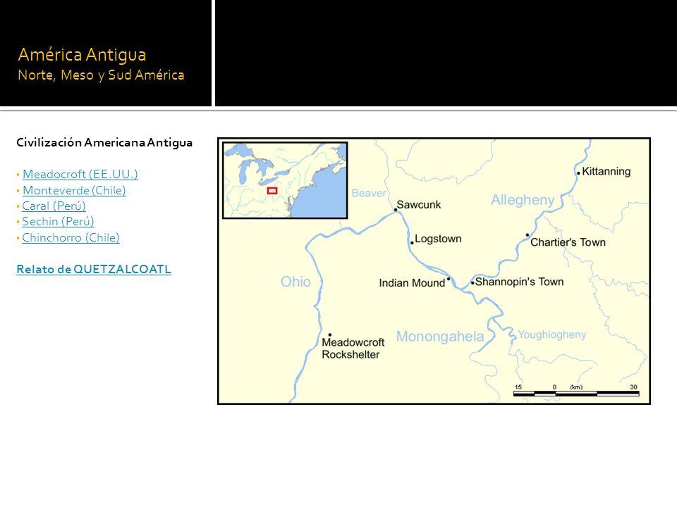 América Antigua Norte, Meso y Sud América Civilización Americana Antigua Meadocroft (EE.UU.) Monteverde (Chile) Caral (Perú) Sechin (Perú) Chinchorro
