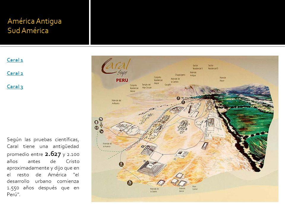 América Antigua Sud América Caral 1 Caral 2 Caral 3 Según las pruebas científicas, Caral tiene una antigüedad promedio entre 2.627 y 2.100 años antes