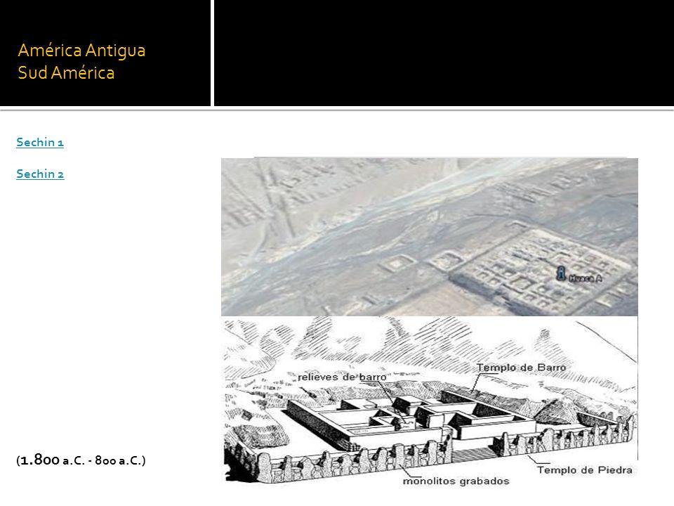 América Antigua Sud América Sechin 1 Sechin 2 ( 1.800 a.C. - 800 a.C.)