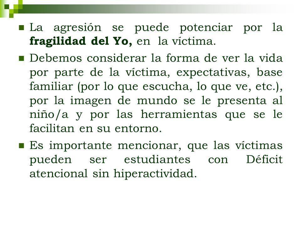La agresión se puede potenciar por la fragilidad del Yo, en la víctima. Debemos considerar la forma de ver la vida por parte de la víctima, expectativ