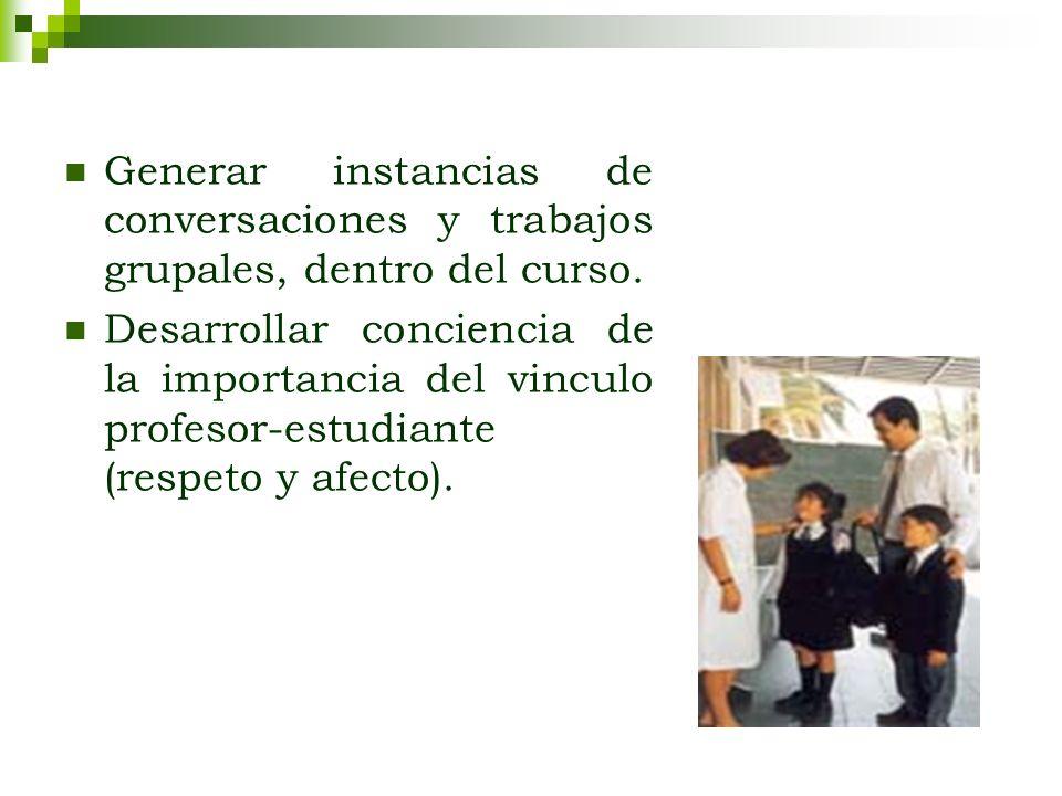 Generar instancias de conversaciones y trabajos grupales, dentro del curso. Desarrollar conciencia de la importancia del vinculo profesor-estudiante (