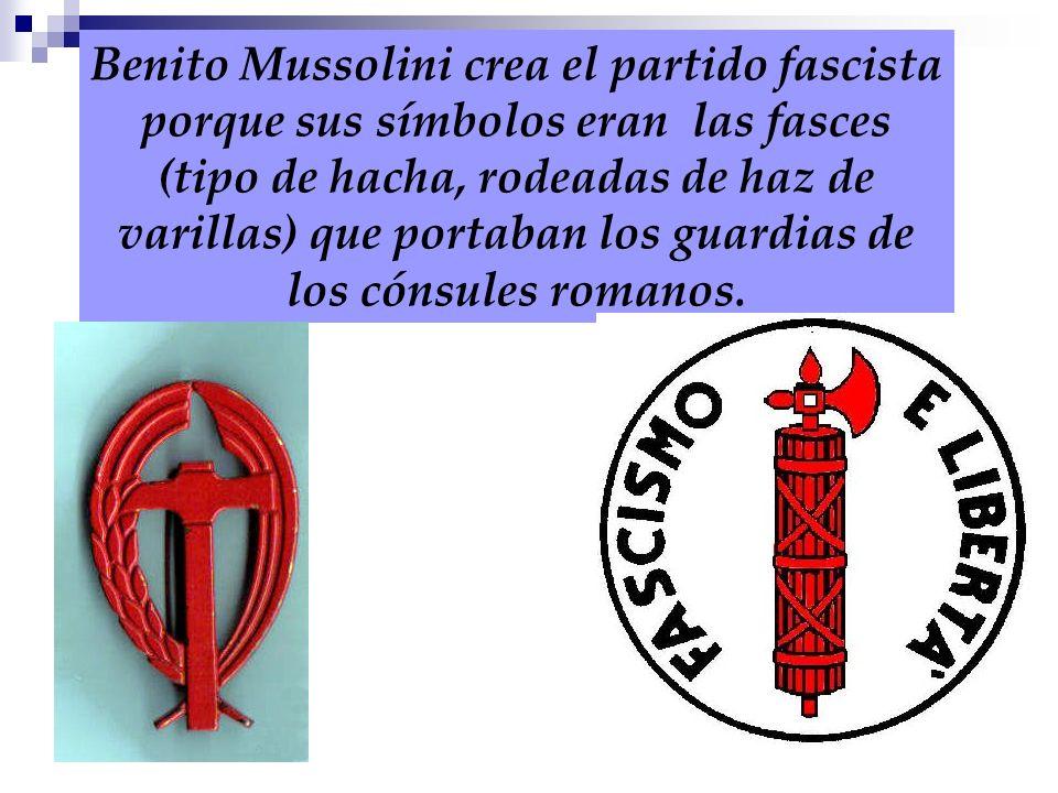 Benito Mussolini crea el partido fascista porque sus símbolos eran las fasces (tipo de hacha, rodeadas de haz de varillas) que portaban los guardias d