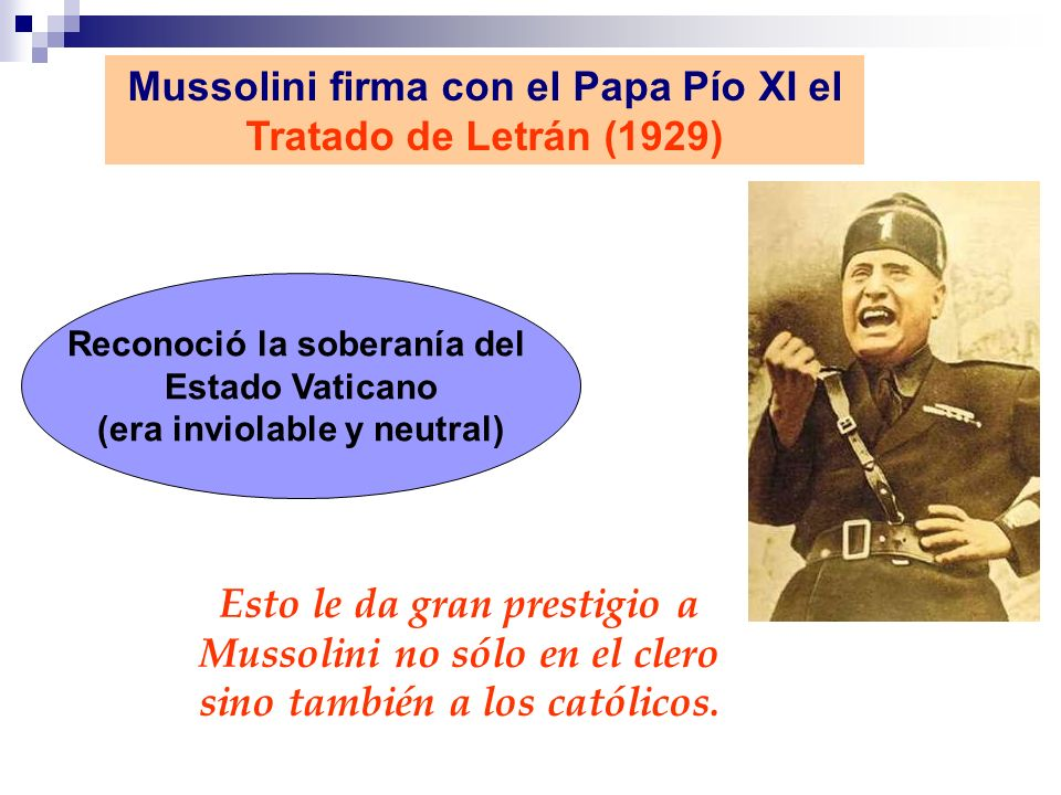 Mussolini firma con el Papa Pío XI el Tratado de Letrán (1929) Reconoció la soberanía del Estado Vaticano (era inviolable y neutral) Esto le da gran p