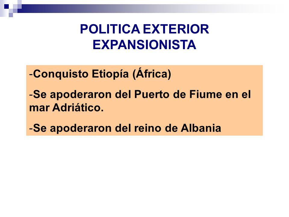 POLITICA EXTERIOR EXPANSIONISTA -Conquisto Etiopía (África) -Se apoderaron del Puerto de Fiume en el mar Adriático. -Se apoderaron del reino de Albani