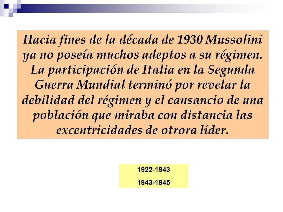 Hacia fines de la década de 1930 Mussolini ya no poseía muchos adeptos a su régimen. La participación de Italia en la Segunda Guerra Mundial terminó p