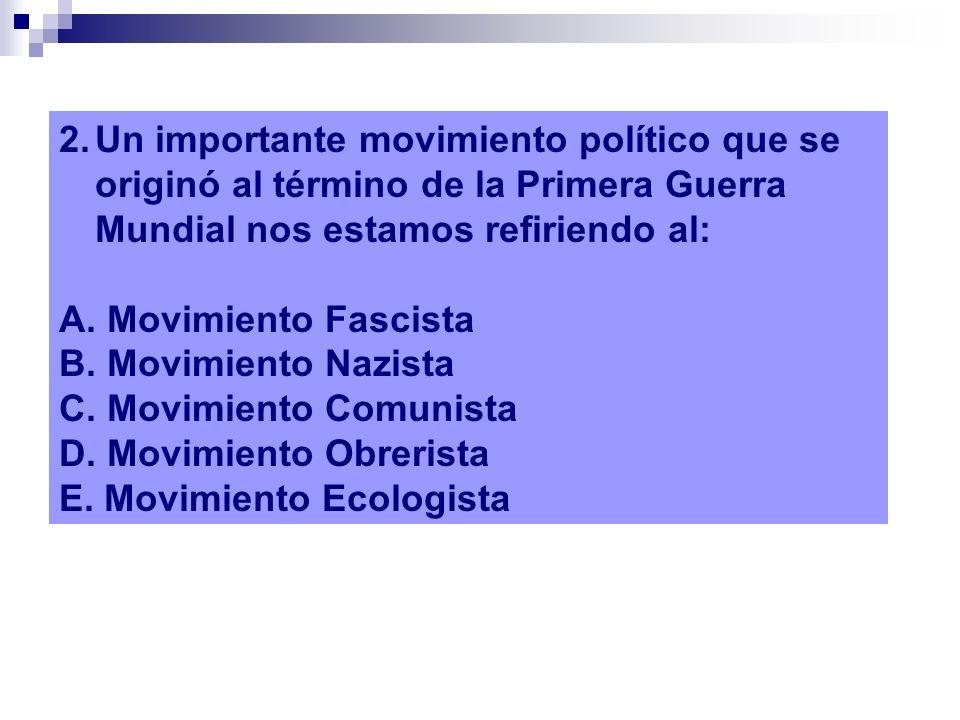 2.Un importante movimiento político que se originó al término de la Primera Guerra Mundial nos estamos refiriendo al: A. Movimiento Fascista B. Movimi