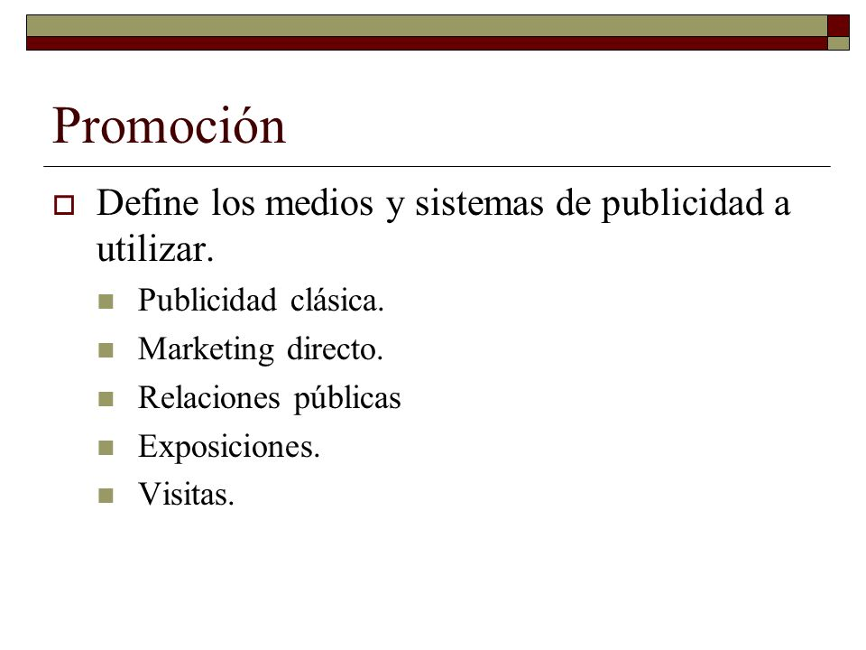 Promoción Define los medios y sistemas de publicidad a utilizar. Publicidad clásica. Marketing directo. Relaciones públicas Exposiciones. Visitas.