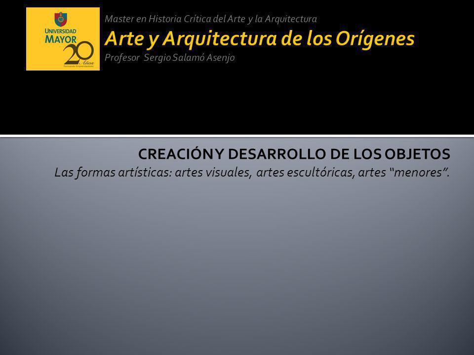 CREACIÓN Y DESARROLLO DE LOS OBJETOS Las formas artísticas: artes visuales, artes escultóricas, artes menores.