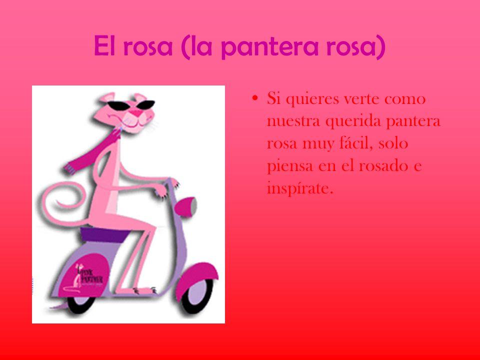 El rosa (la pantera rosa) Si quieres verte como nuestra querida pantera rosa muy fácil, solo piensa en el rosado e inspírate.